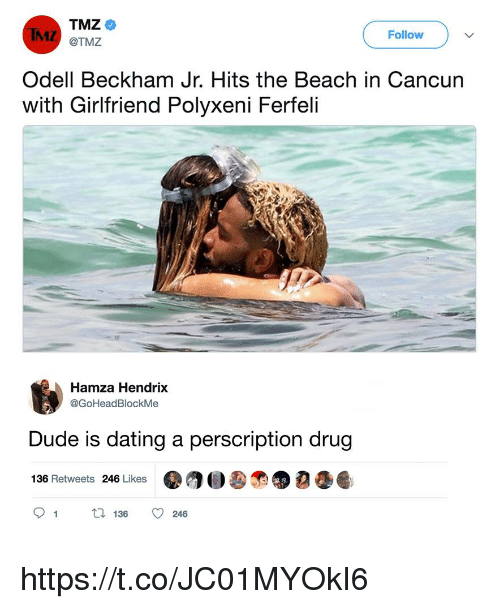 Dating, Dude, and Memes: TMZ  @TMZ  Follow  Odell Beckham Jr. Hits the Beach in Cancun  with Girlfriend Polyxeni Ferfeli  Hamza Hendrix  @GoHeadBlockMe  Dude is dating a perscription drug  136 Retweets 246 Likes  91  136  246 https://t.co/JC01MYOkI6