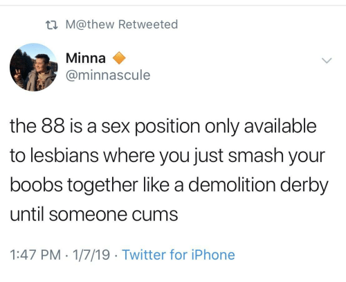 demolition derby: tn M@thew Retweeted  Minna  @minnascule  the 88 is a sex position only available  to lesbians where you just smash your  boobs together like a demolition derby  until someone cums  1:47 PM-1/7/19 Twitter for iPhone