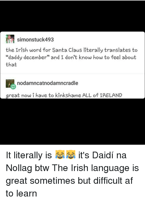 "Irish, Memes, and Santa Claus: TN simonstuck493  the Irish word for Santa Claus literally translates to  ""daddy december"" and I don't know how to feel about  that  nodamncatnodamncradle  great now i have to kinkshame ALL of IPELAND It literally is 😹😹 it's Daidí na Nollag btw The Irish language is great sometimes but difficult af to learn"