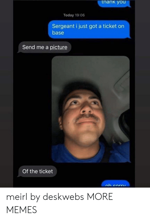 Ticket: tnank you  Today 19:06  Sergeant i just got a ticket on  base  Send me a picture  Of the ticket meirl by deskwebs MORE MEMES
