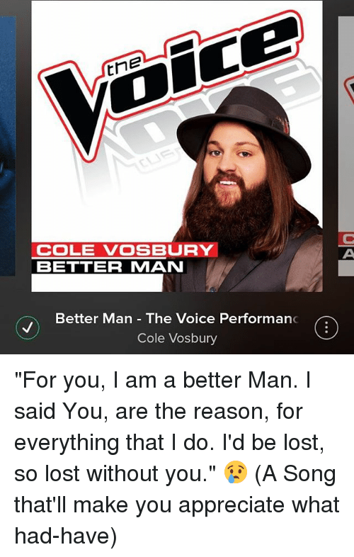 "lost without you: tne  COLE VOSBURY  BETTER MAN  Better Man The Voice Performan  Cole Vosbury ""For you, I am a better Man. I said You, are the reason, for everything that I do. I'd be lost, so lost without you."" 😢 (A Song that'll make you appreciate what had-have)"