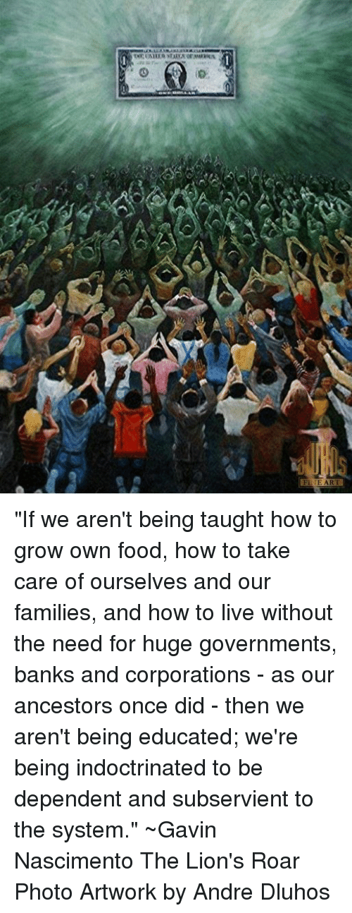 """Food, Memes, and Banks: TNETAH IRATAEA ormuanen  Fl-E ART """"If we aren't being taught how to grow own food, how to take care of ourselves and our families, and how to live without the need for huge governments, banks and corporations - as our ancestors once did - then we aren't being educated; we're being indoctrinated to be dependent and subservient to the system.""""  ~Gavin Nascimento The Lion's Roar Photo Artwork by Andre Dluhos"""