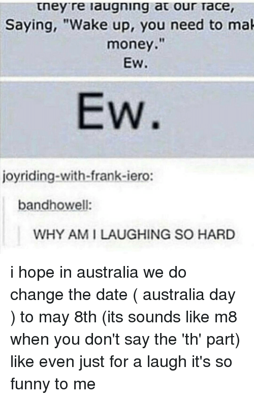 """Taced: tney re laugning at our Tace,  Saying, """"Wake up, you need to mak  money.""""  EW.  EW  joyriding-with-frank-iero:  bandhowell:  WHY AM I LAUGHING SO HARD i hope in australia we do change the date ( australia day ) to may 8th (its sounds like m8 when you don't say the 'th' part) like even just for a laugh it's so funny to me"""