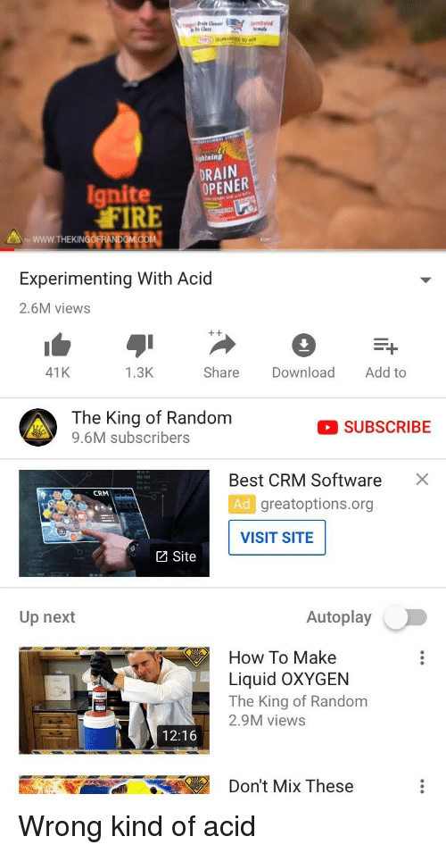 Fire, Best, and How To: tning  DRAIN  NER  Ignite OPE  FIRE  Experimenting With Acid  2.6M views  41K  1.3K  Share Download Add to  The King of Random  9.6M subscribers  SUBSCRIBE  Best CRM Software  Ad greatoptions.org  ×  CRM  VISIT SITE  Site  Up next  Autoplay  How To Make  Liquid oXYGEN  The King of Random  2.9M view:s  12:16  Don't Mix These