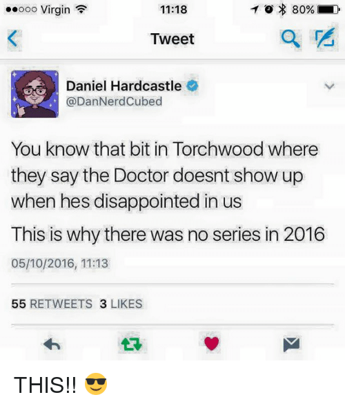 Disappointed: To 80%  ooooo Virgin  F  11:18  Tweet  Daniel Hardcastle  DanNerdCubed  You know that bit in Torchwood Where  they say the Doctor doesnt show up  when hes disappointed in us  This is why there was no series in 2016  05/10/2016, 11:13  55  RETWEETS  3 LIKES THIS!! 😎