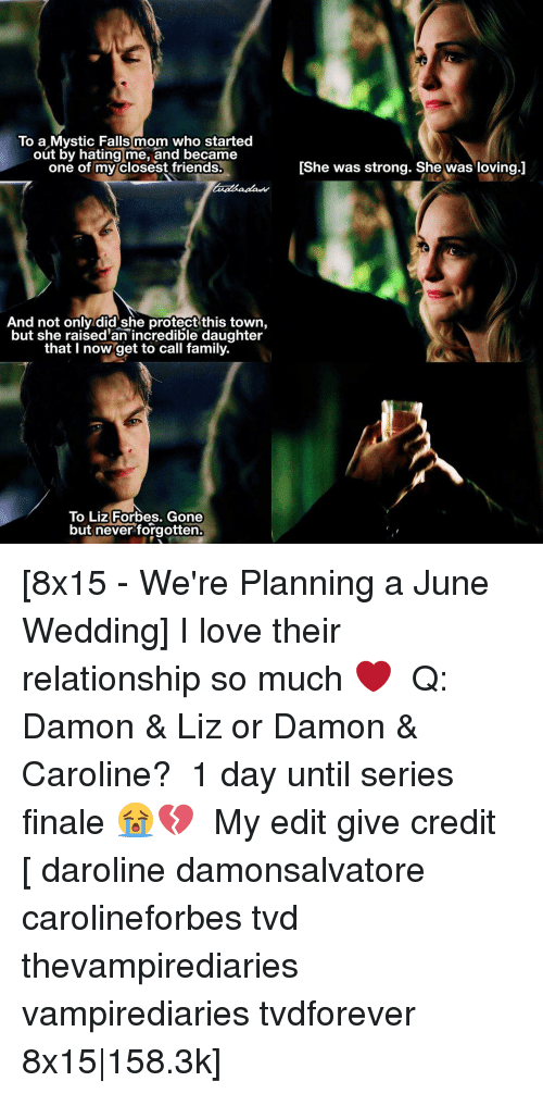 Mysticism: To a Mystic Falls mom who started  out by hating me, and became  one of my closest friends.  And not only did she protect this town,  but she raised'an incredible daughter  that I now get to call family.  To Liz Forbes. Gone  but never forgotten.  IShe was strong. She was loving.J [8x15 - We're Planning a June Wedding] I love their relationship so much ❤ ⠀ Q: Damon & Liz or Damon & Caroline? ⠀ 1 day until series finale 😭💔 ⠀ My edit give credit [ daroline damonsalvatore carolineforbes tvd thevampirediaries vampirediaries tvdforever 8x15 158.3k]