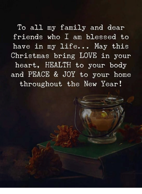 this christmas: To all my family and dear  friends who I am blessed to  have in my life. . . May this  Christmas bring LOVE in your  heart, HEALTH to your body  and PEACE & JOY to your home  throughout the New Year!