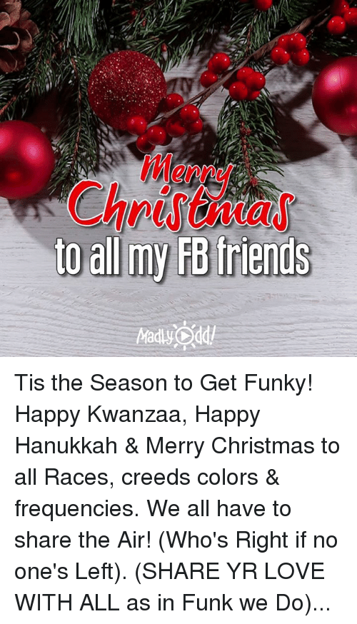 happy hanukkah: to all my FB friends Tis the Season to Get Funky! Happy Kwanzaa, Happy Hanukkah & Merry Christmas to all Races, creeds colors & frequencies. We all have to share the Air! (Who's Right if no one's Left). (SHARE YR LOVE WITH ALL as in Funk we Do)...