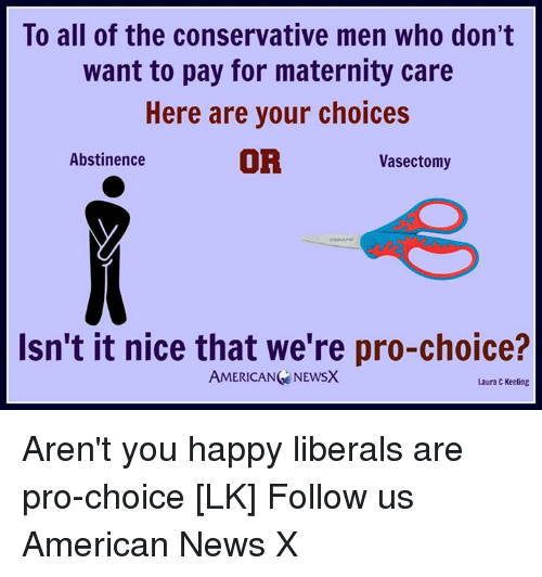 Memes, News, and American: To all of the conservative men who don't  want to pay for maternity care  Here are your choices  OR  Abstinence  Vasectomy  Isn't it nice that we're pro-choice?  AMERICAN NEWSX  Laura C Keeling Aren't you happy liberals are pro-choice [LK] Follow us American News X