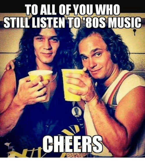 Dank, Music, and 🤖: TO ALL OFYOU WHO  STILL LISTEN TO 8OS MUSIC  CHEERS