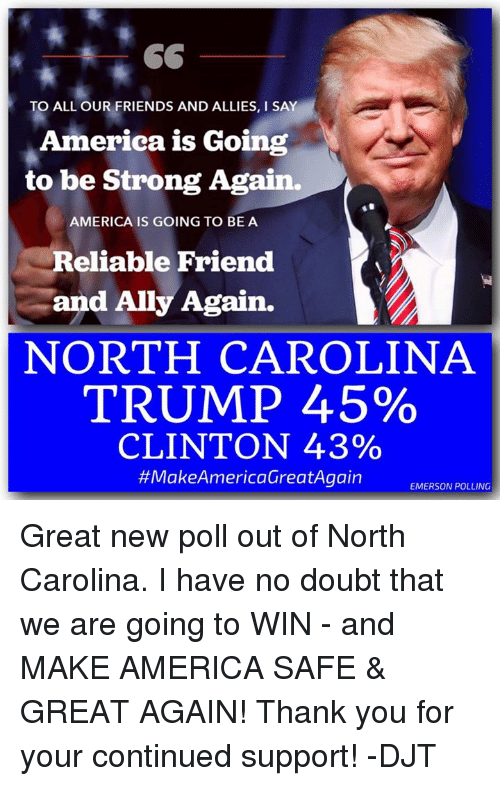 America, Dank, and Friends: TO ALL OUR FRIENDS AND ALLIES, l SAY  America is Going  to be Strong Again.  AMERICA IS GOING TO BE A  Reliable Friend  and Ally Again.  NORTH CAROLINA  TRUMP 45%  CLINTON 43%  #Make America@reatAgain  EMERSON POLLING Great new poll out of North Carolina. I have no doubt that we are going to WIN - and MAKE AMERICA SAFE & GREAT AGAIN! Thank you for your continued support! -DJT