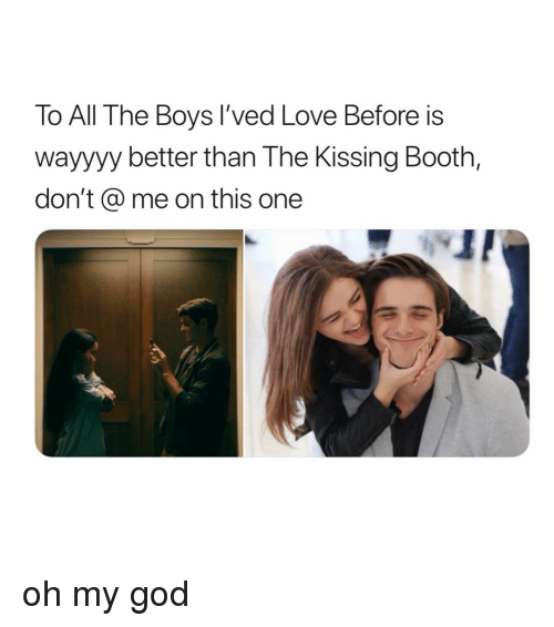 God, Love, and Oh My God: To All The Boys I'ved Love Before is  wayyyy better than The Kissing Booth,  don't @ me on this one oh my god