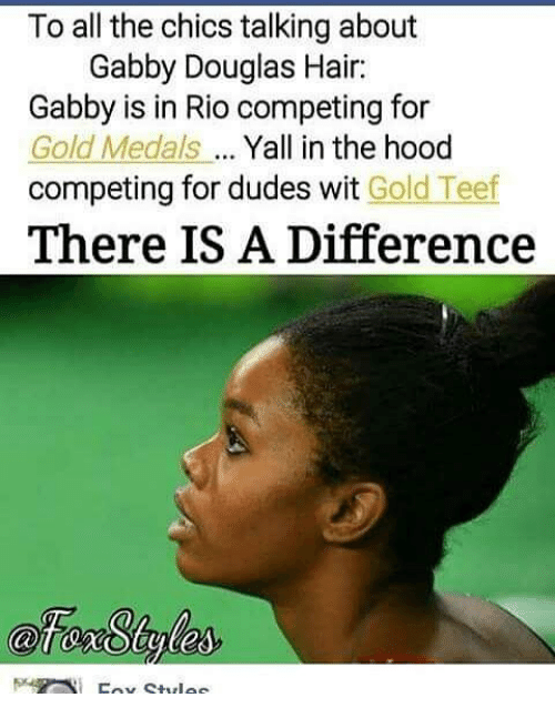 Memes, The Hood, and Hair: To all the chics talking about  Gabby Douglas Hair:  Gabby is in Rio competing for  Gold Medals Yall in the hood  competing for dudes wit Gold Teef  There IS A Difference