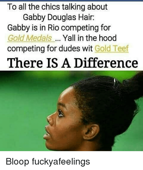 Memes, The Hood, and Hair: To all the chics talking about  Gabby Douglas Hair:  Gabby is in Rio competing for  Gold Medals Yall in the hood  competing for dudes wit Gold Teef  There IS A Difference Bloop fuckyafeelings