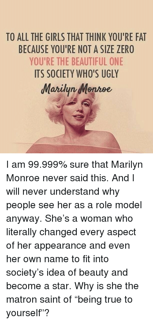 """Marilyn Monroe: TO ALL THE GIRLS THAT THINK YOU'RE FAT  BECAUSE YOU'RE NOT A SIZE ZERO  YOU'RE THE BEAUTIFUL ONE  ITS SOCIETY WHO'S UGLY  Maridyn Menroe <p>I am 99.999% sure that Marilyn Monroe never said this. And I will never understand why people see her as a role model anyway. She's a woman who literally changed every aspect of her appearance and even her own name to fit into society's idea of beauty and become a star. Why is she the matron saint of """"being true to yourself""""?</p>"""