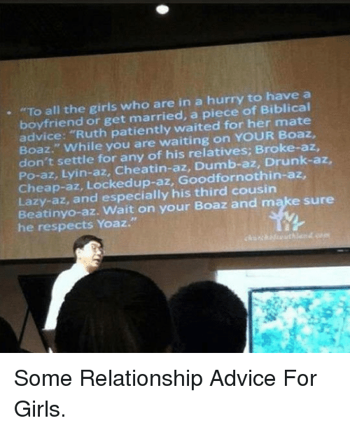 "Drunk: . ""To all the girls who are in a hurry to have a  boyfriend or get married, a piece of Biblical  advice: ""Ruth patiently waited for her mate  Boaz."" While you are waiting on YOUR Boaz,  don't settle for any of his relatives: Broke-az,  Po-az, Lyin-az, Cheatin-az, Dumb-az, Drunk-az,  Cheap-az, Lockedup-az, Goodfornothin-az,  Lazy-az, and especially his third cousin  Beatinyo-az. Wait on your Boaz and make sure  he respects Yoaz."" <p>Some Relationship Advice For Girls.</p>"