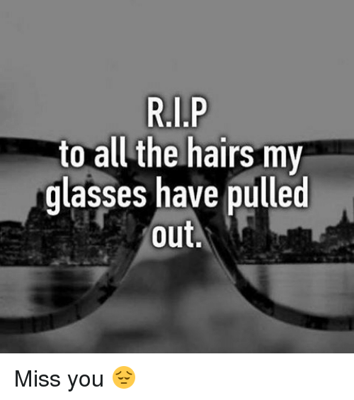 Memes, Glasses, and All The: to all the hairs my  glasses have pulled  out Miss you 😔