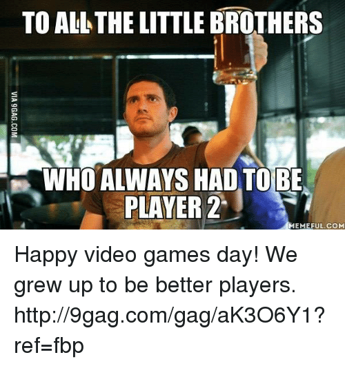 2 Meme: TO ALL THE LITTLE BROTHERS  WHO ALWAYS HAD TO BE  PLAYER 2  MEMEFUL COM Happy video games day! We grew up to be better players. http://9gag.com/gag/aK3O6Y1?ref=fbp