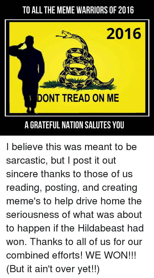 Hildabeast: TO ALL THE MEMEWARRIORS OF 2016  2016  ONT TREAD ON ME  A GRATEFUL NATION SALUTES YOU I believe this was meant to be sarcastic, but I post it out sincere thanks to those of us reading, posting, and creating meme's to help drive home the seriousness of what was about to happen if the Hildabeast had won.  Thanks to all of us for our combined efforts!  WE WON!!!  (But it ain't over yet!!)