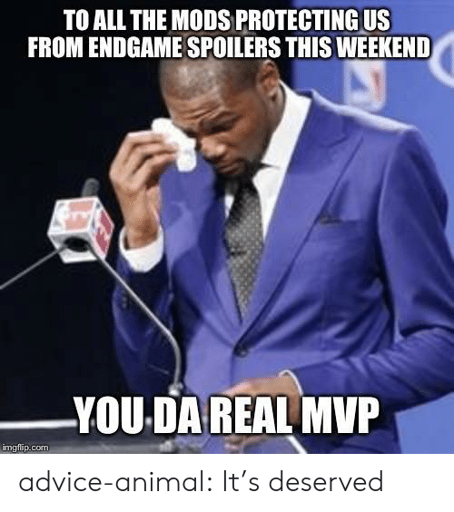 Da Real Mvp: TO ALL THE MODS PROTECTING US  FROM ENDGAME SPOILERS THIS WEEKEND  YOU DA REAL MVP  imgflip.com advice-animal:  It's deserved