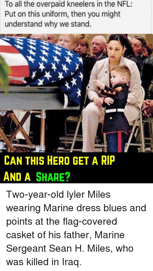dress blues: To all the overpaid kneelers in the NFL:  Put on this uniform, then you might  understand why we stand.  CAN THIS HERO GET A RIP  AND A SHARE? Two-year-old lyler Miles wearing Marine dress blues and points at the flag-covered casket of his father, Marine Sergeant Sean H. Miles, who was killed in Iraq.