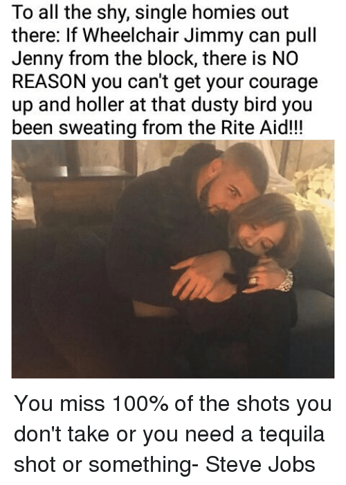 Homie, Memes, and Steve Jobs: To all the shy, single homies out  there: If Wheelchair Jimmy can pull  Jenny from the block, there is NO  REASON you can't get your courage  up and holler at that dusty bird you  been sweating from the Rite Aid!!! You miss 100% of the shots you don't take or you need a tequila shot or something- Steve Jobs