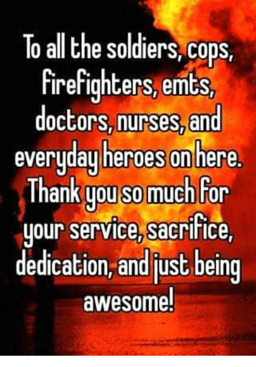 Memes, Soldiers, and Heroes: To all the soldiers, cops,  firefighters, emts  doctors, nurses,and  everyday heroes onhere  Inank you s0 mucnfor  our service, sacrifice  y ,  dedication, and just being  awesome.