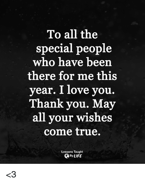 the specials: To all the  special people  who have been  there for me this  year. I love you.  Thank you. May  all your wishes  come true.  Lessons Taught  OByLIFE <3
