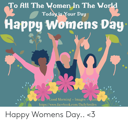 womens day: To All The Wo  men In The World  Today is Your Day  Happy Womens Day  un  Good  Morning Images  -uo  https://www.facebook.com/DailySmiles Happy Womens Day..  <3