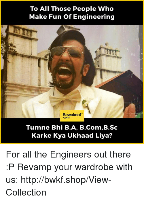 Memes, Http, and Engineering: To All Those People Who  Make Fun of Engineering  Bewakoof  Tumne Bhi B.A, B.Com,B.Sc  Karke Kya Ukhaad Liya? For all the Engineers out there :P   Revamp your wardrobe with us: http://bwkf.shop/View-Collection