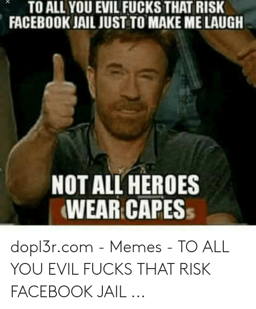 Jail Memes: TO ALL YOU EVIL FUCKS THAT RISK  FACEBOOK JAIL JUST TO MAKE ME LAUGH  NOT ALL HEROES  WEAR CAPES dopl3r.com - Memes - TO ALL YOU EVIL FUCKS THAT RISK FACEBOOK JAIL ...