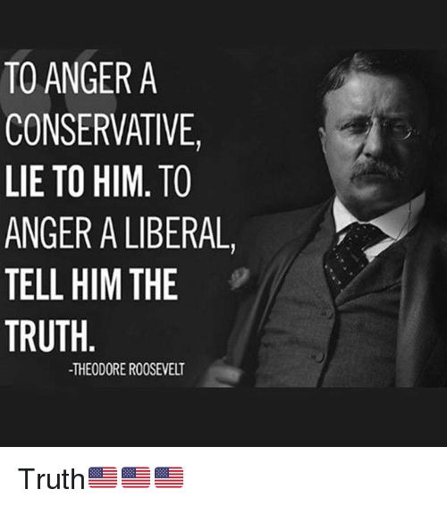 Memes, Conservative, and Truth: TO ANGER A  CONSERVATIVE,  LIE TO HIM. TO  ANGER A LIBERAL,  TELL HIM THE  TRUTH  -THEODORE ROOSEVELT Truth🇺🇸🇺🇸🇺🇸