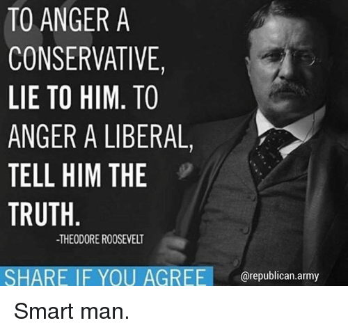 theodore roosevelt: TO ANGERA  CONSERVATIVE  LIE TO HIM. TO  ANGER A LIBERAL,  TELL HIM THE  TRUTH  -THEODORE ROOSEVELT  SHARE IF YOU AGREE republi Smart man.