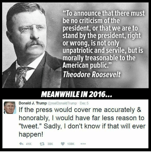"""Cover Me: """"To announce that there must  be no criticism of the  president, or that we are to  stand by the president, right  or wrong, is not only  unpatriotic and servile, but is  morally treasonable to the  American public.""""  Theodore Roosevelt  MEANWHILE IN 2016...  Donald J. Trump @realDonald Trump Dec 5  If the press would cover me accurately &  honorably, I would have far less reason to  """"tweet."""" Sadly, I don't know if that will ever  happen!  t 38K  139K"""