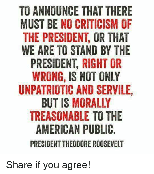 Theodore: TO ANNOUNCE THAT THERE  MUST BE NO CRITICISM OF  THE PRESIDENT, OR THAT  WE ARE TO STAND BY THE  PRESIDENT, RIGHT OR  WRONG, IS NOT ONLY  UNPATRIOTIC AND SERVILE  BUT IS MORALLY  TREASONABLE TO THE  AMERICAN PUBLIC.  PRESIDENT THEODORE ROOSEVELT Share if you agree!