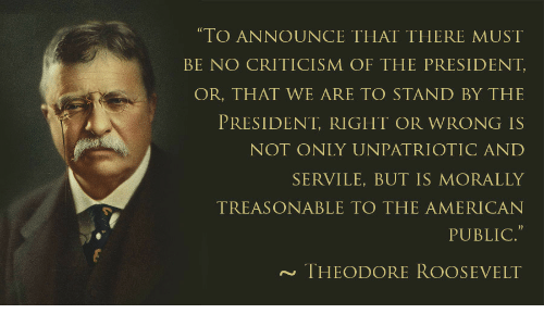 """Otic: TO ANNOUNCE THAT THERE MUST  BE NO CRITICISM OF THE PRESIDENT  OR, THAT WE ARE TO STAND BY THE  PRESIDENT, RIGHT OR WRONG IS  NOT ONLY UNPATRI OTIC AND  SERVILE, BUT IS MORALLY  TREASONABLE TO THE AMERICAN  PUBLIC.""""  THEODORE ROOSEVELT"""