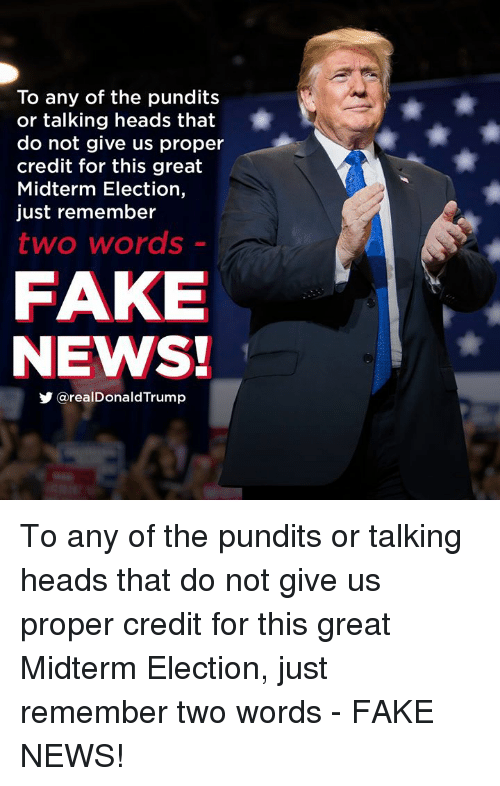 midterm: To any of the pundits  or talking heads that  do not give us proper  credit for this great  Midterm Election,  just remember  two words  FAKE  NEWS!  y @realDonaldTrump To any of the pundits or talking heads that do not give us proper credit for this great Midterm Election, just remember two words - FAKE NEWS!