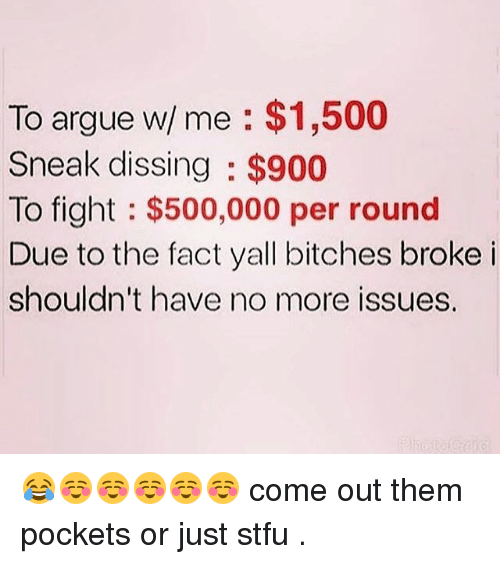 Dissing: To argue w/ me $1,500  Sneak dissing $900  To fight $500,000 per round  Due to the fact yall bitches broke i  shouldn't have no more issues. 😂☺☺☺☺☺ come out them pockets or just stfu .