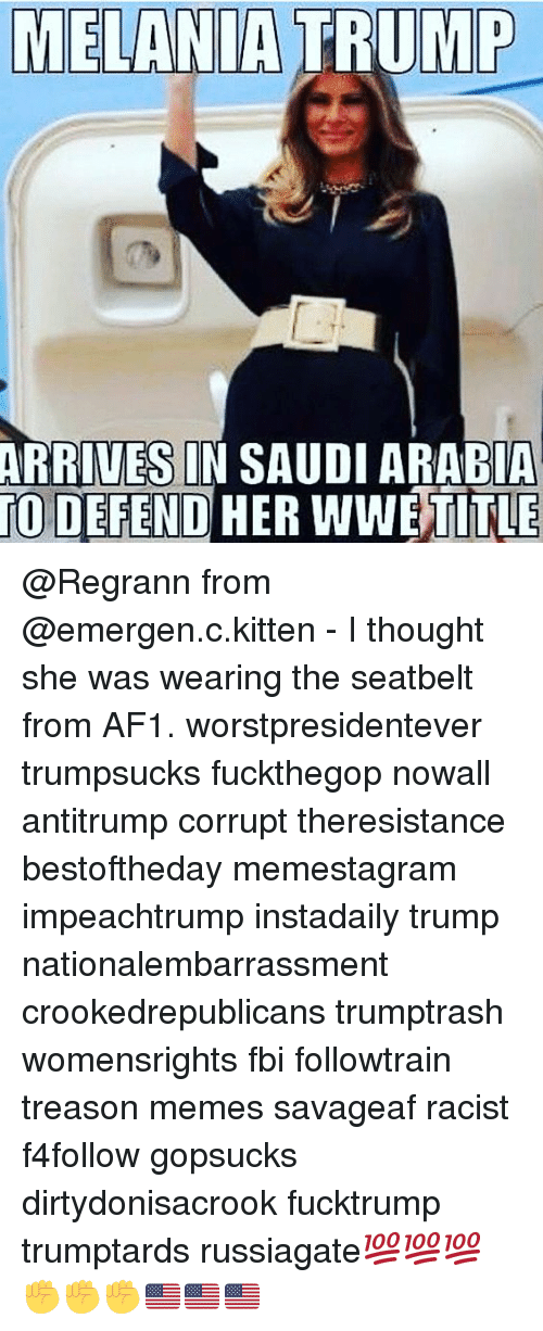 Fbi, Memes, and Saudi Arabia: TO  ARRIVESIN SAUDI ARABIA  DEFEND HER WWETITLE @Regrann from @emergen.c.kitten - I thought she was wearing the seatbelt from AF1. worstpresidentever trumpsucks fuckthegop nowall antitrump corrupt theresistance bestoftheday memestagram impeachtrump instadaily trump nationalembarrassment crookedrepublicans trumptrash womensrights fbi followtrain treason memes savageaf racist f4follow gopsucks dirtydonisacrook fucktrump trumptards russiagate💯💯💯✊️✊️✊️🇺🇸🇺🇸🇺🇸