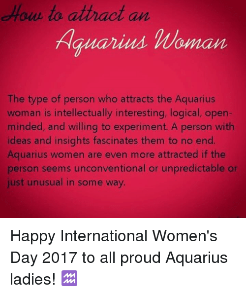 unconventional: to attract an  Hauarius Woman  The type of person who attracts the Aquarius  woman is intellectually interesting, logical, open-  minded, and willing to experiment. A person with  ideas and insights fascinates them to no end.  Aquarius women are even more attracted if the  person seems unconventional or unpredictable or  just unusual in some way. Happy International Women's Day 2017 to all proud Aquarius ladies! ♒️