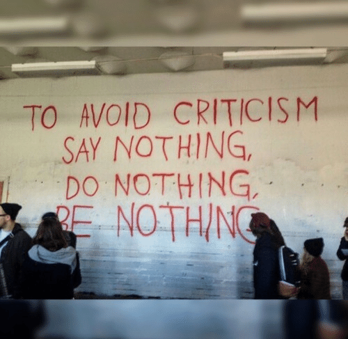Criticism: TO AVOID CRITICISM  SAY NOTHING,  DO NOTHING,  RE NOTHIN