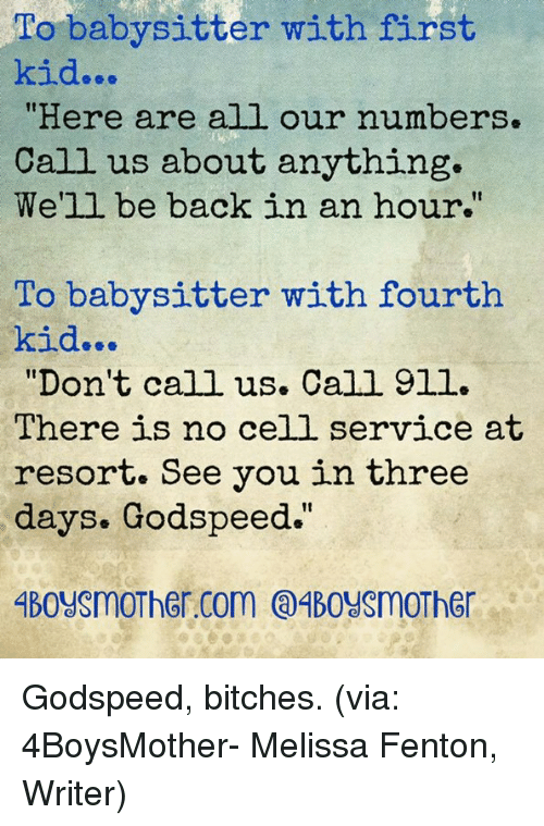 """first kid: To babysitter with first  kid...  """"Here are all our numbers.  Call us about anything.  We'll be back in an hour.  To babysitter with fourth  kid...  """"Don't call us. Call 9ll.  There is no cell service at  resort. See you in three  days. Godspeed."""" Godspeed, bitches. (via: 4BoysMother- Melissa Fenton, Writer)"""
