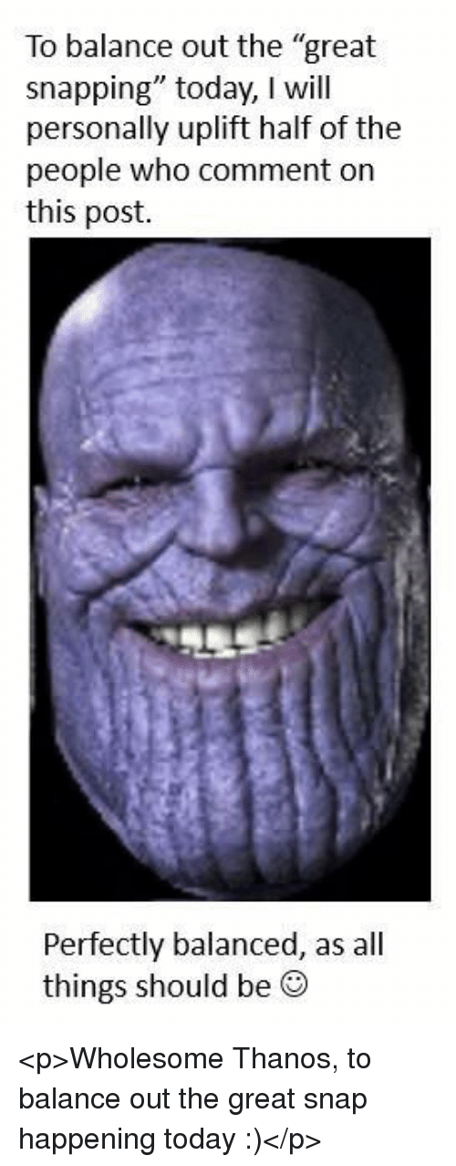 "Today, Wholesome, and Thanos: To balance out the ""great  snapping"" today, I will  personally uplift half of the  people who comment on  this post.  Perfectly balanced, as all  things should be ® <p>Wholesome Thanos, to balance out the great snap happening today :)</p>"
