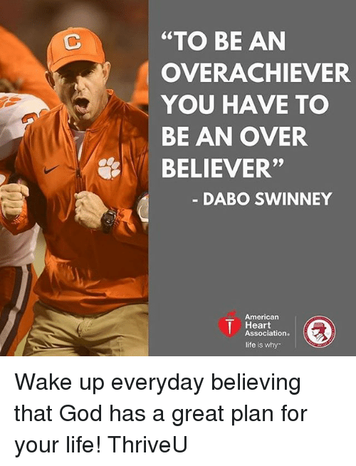 """dabo swinney: """"TO BE AN  OVERACHIEVER  YOU HAVE TO  BE AN OVER  BELIEVER""""  DABO SWINNEY  American  I Heart  Association.  life is why Wake up everyday believing that God has a great plan for your life! ThriveU"""