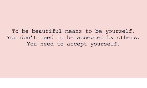 be yourself: To be beautiful means to be yourself  You don' t need to be accepted by others  You need to accept yourself