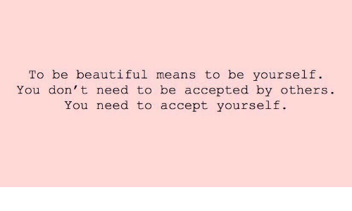 be yourself: To be beautiful means to be yourself  You don't need to be accepted by others  You need to accept yourself