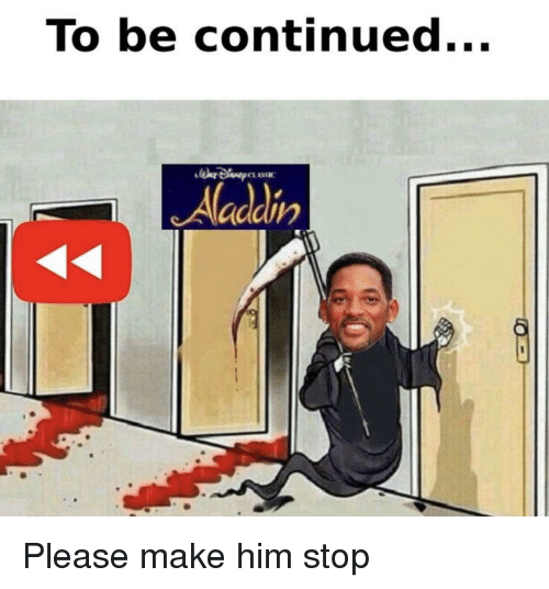 Aladdin: To be continued...  Aladdin Please make him stop