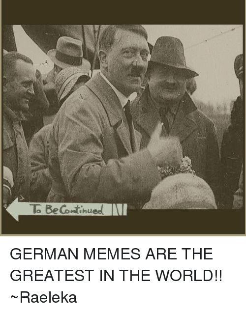 Greatest Memes In The World : To be continued german memes are the greatest in world