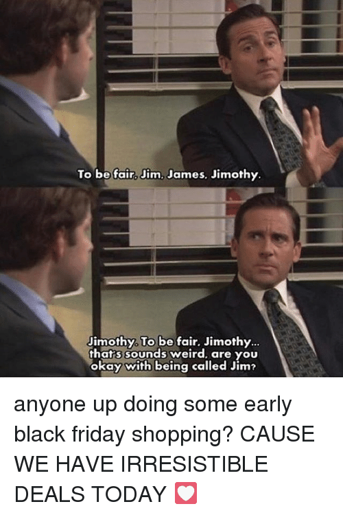 Black Friday, Friday, and Memes: To be fair, Jim, James. Jimothy  Jimothy, To be fair. Jimothy.  thats sounds weird, are you  okay with being called Jim? anyone up doing some early black friday shopping? CAUSE WE HAVE IRRESISTIBLE DEALS TODAY 💟