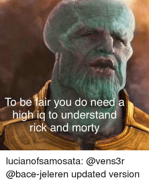 Rick and Morty: To be fair you do need a  high iq to understand  rick and morty lucianofsamosata:  @vens3r @bace-jeleren updated version